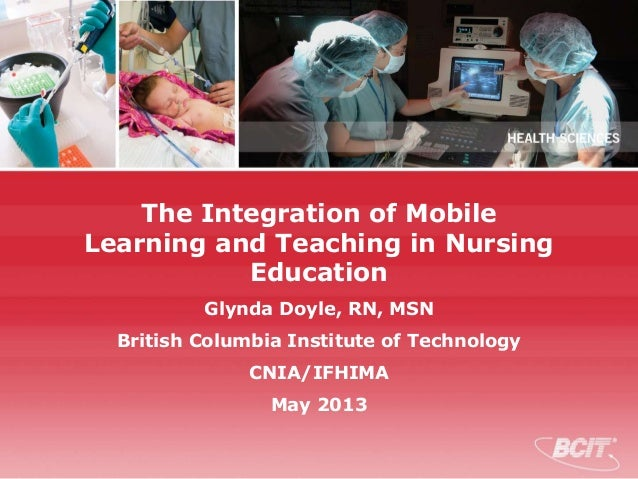 The Integration of Mobile Learning and Teaching in Nursing Education Glynda Doyle, RN, MSN British Columbia Institute of T...