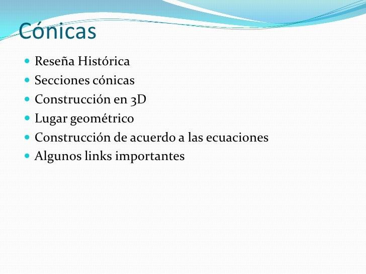 Cónicas<br />Reseña Histórica<br />Secciones cónicas<br />Construcción en 3D<br />Lugar geométrico<br />Construcción de ac...
