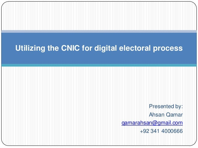 Utilizing the CNIC for digital electoral process                                       Presented by:                      ...