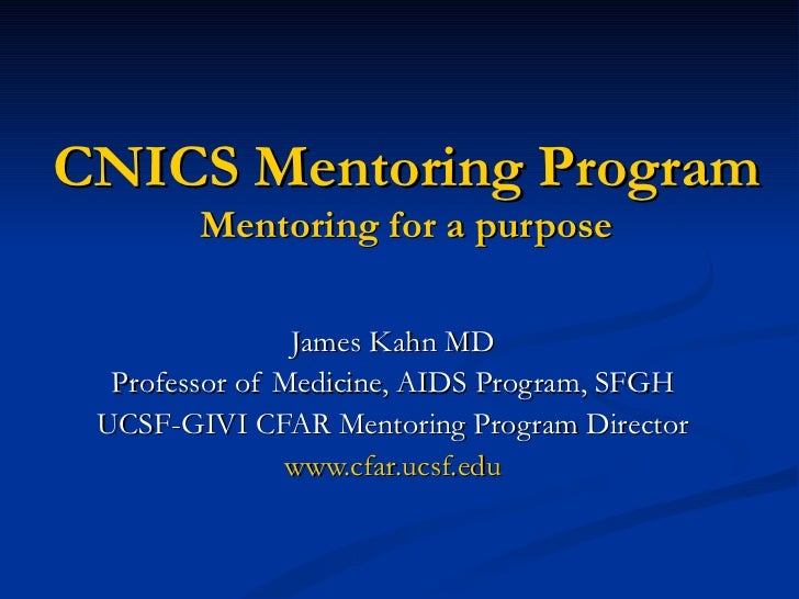 CNICS Mentoring Program Mentoring for a purpose James Kahn MD Professor of Medicine, AIDS Program, SFGH UCSF-GIVI CFAR Men...