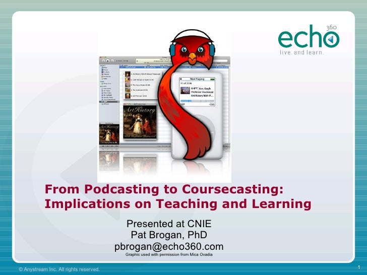 From Podcasting to Coursecasting: Implications on Teaching and Learning Presented at CNIE Pat Brogan, PhD [email_address] ...