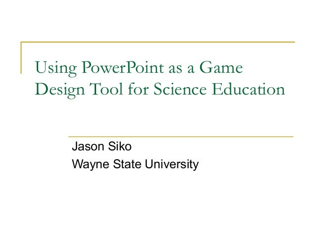 Using PowerPoint as a GameDesign Tool for Science Education    Jason Siko    Wayne State University