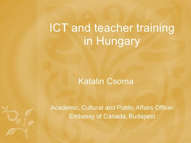 ICT and teacher training in Hungary Katalin Csoma Academic, Cultural and Public Affairs Officer Embassy of Canada, Budapest