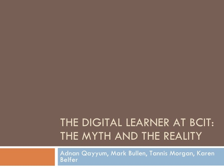 THE DIGITAL LEARNER AT BCIT: THE MYTH AND THE REALITY Adnan Qayyum, Mark Bullen, Tannis Morgan, Karen Belfer