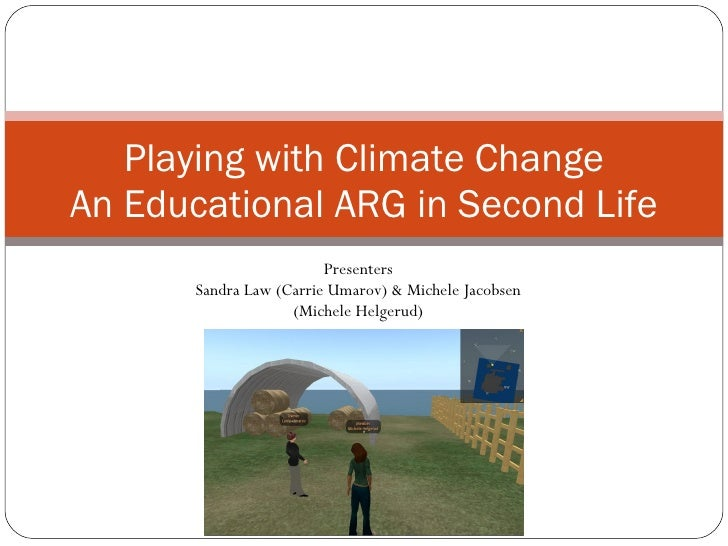 Playing with Climate Change An Educational ARG in Second Life Presenters Sandra Law (Carrie Umarov) & Michele Jacobsen (Mi...