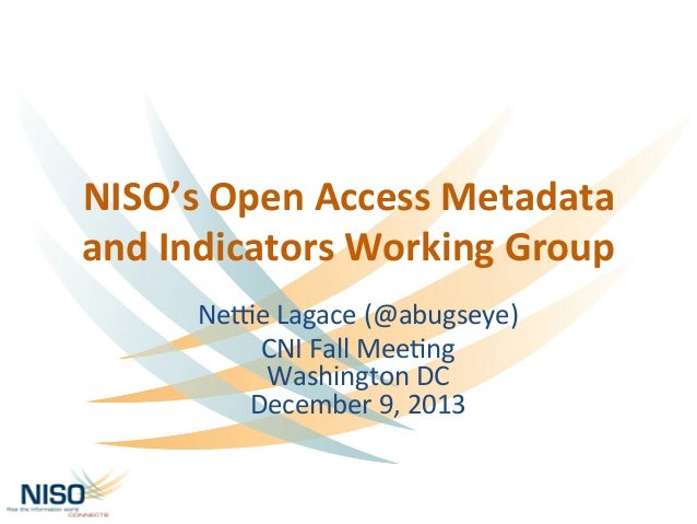 NISO's	   Open	   Access	   Metadata	    and	   Indicators	   Working	   Group	    Ne#e	   Lagace	   (@abugseye)	    CNI	 ...