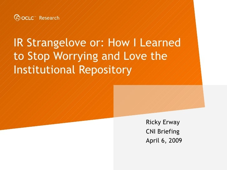 IR Strangelove or: How I Learned to Stop Worrying and Love the Institutional Repository   Ricky Erway CNI Briefing April 6...