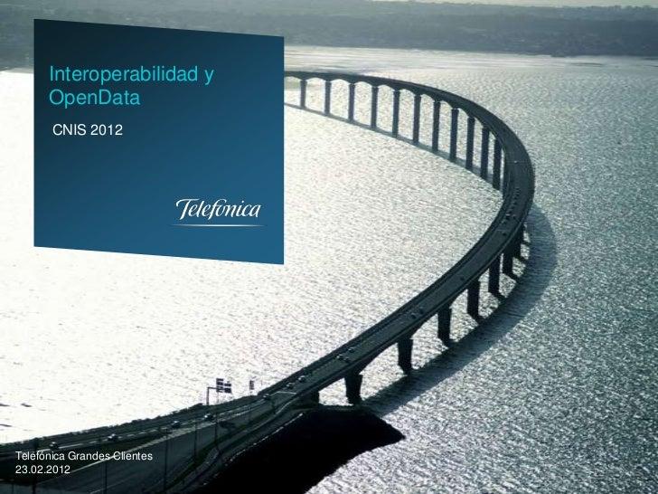 Interoperabilidad y      OpenData       CNIS 2012Telefónica Grandes Clientes23.02.2012