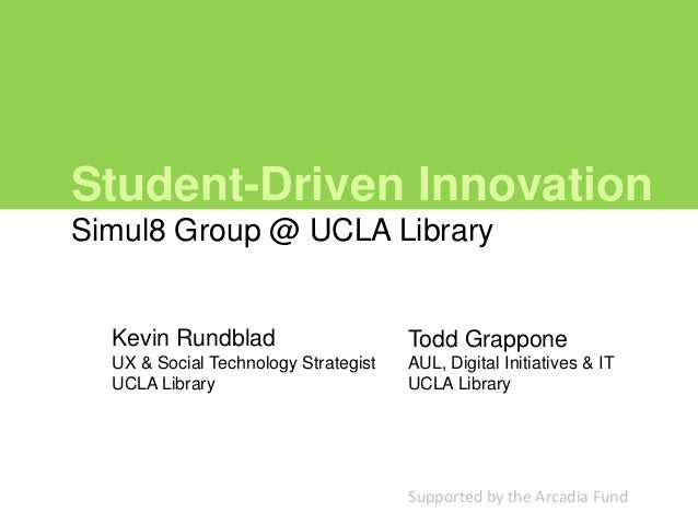 Student-Driven InnovationSimul8 Group @ UCLA Library  Kevin Rundblad                      Todd Grappone  UX & Social Techn...