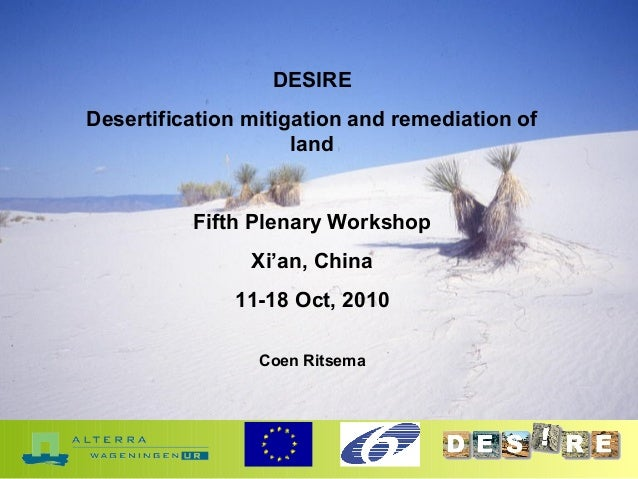 DESIRE Desertification mitigation and remediation of land Fifth Plenary Workshop Xi'an, China 11-18 Oct, 2010 Coen Ritsema