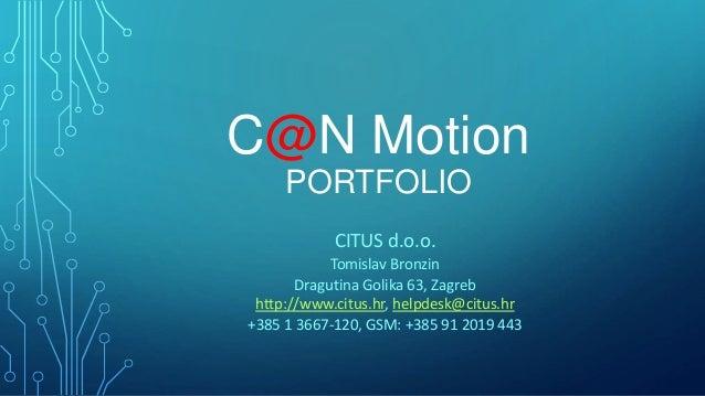 C@N Motion PORTFOLIO CITUS d.o.o. Tomislav Bronzin Dragutina Golika 63, Zagreb http://www.citus.hr, helpdesk@citus.hr +385...