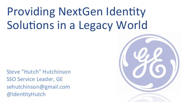 "Providing  NextGen  Iden0ty   Solu0ons  in  a  Legacy  World   Steve  ""Hutch""  Hutchinson   SSO  S..."