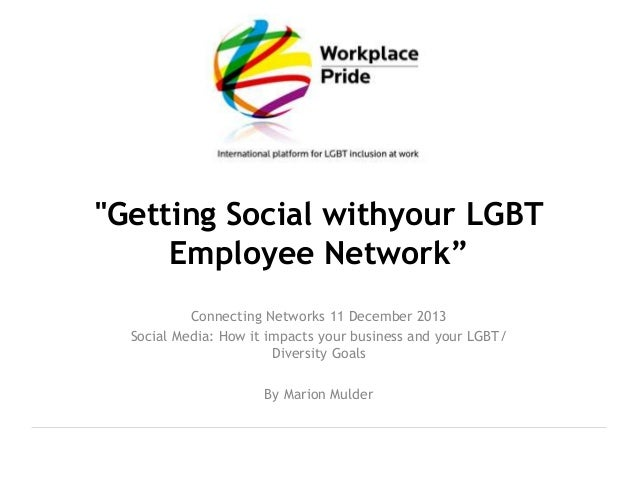 """""""Getting Social withyour LGBT Employee Network"""" Connecting Networks 11 December 2013 Social Media: How it impacts your bus..."""