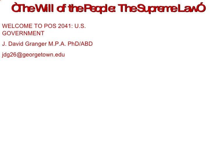 """ The Will of the People: The Supreme Law"" WELCOME TO POS 2041: U.S. GOVERNMENT J. David Granger M.P.A. PhD/ABD [email_add..."