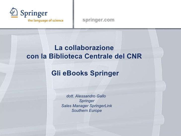La collaborazione  con la Biblioteca Centrale del CNR  Gli eBooks Springer dott. Alessandro Gallo  Springer Sales Manager ...