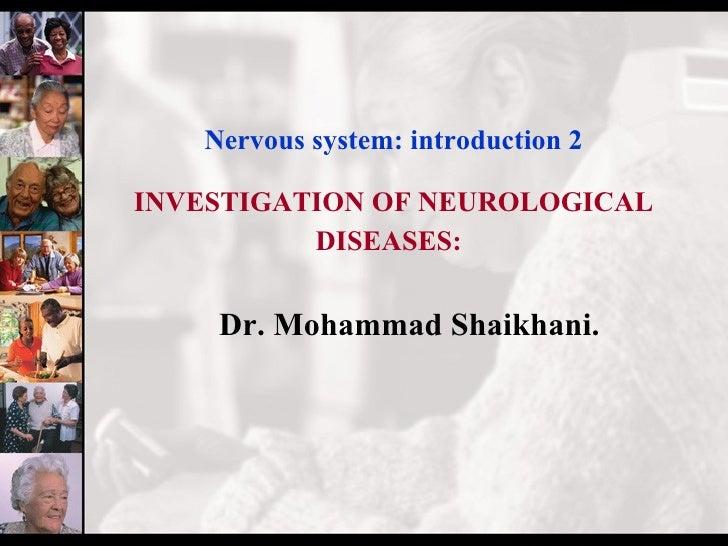 Nervous system: introduction 2 INVESTIGATION OF NEUROLOGICAL DISEASES:   <ul><li>Dr. Mohammad Shaikhani. </li></ul>