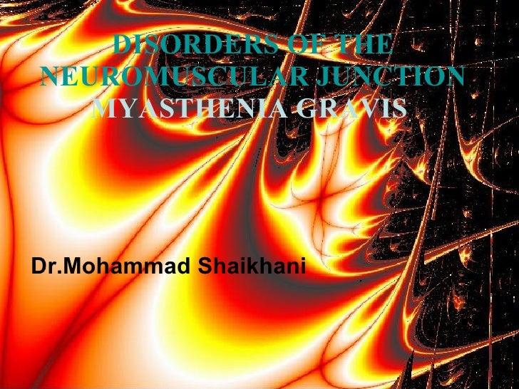 Dr.Mohammad Shaikhani DISORDERS OF THE NEUROMUSCULAR JUNCTION  MYASTHENIA GRAVIS