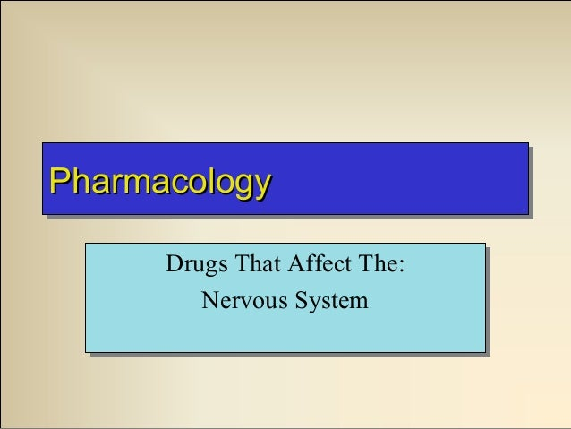 Pharmacology Pharmacology Drugs That Affect The: Drugs That Affect The: Nervous System Nervous System