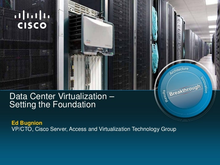 Data Center Virtualization –Setting the FoundationEd BugnionVP/CTO, Cisco Server, Access and Virtualization Technology Group