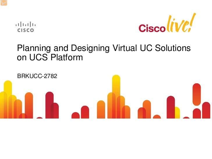 Planning and Designing Virtual UC Solutionson UCS PlatformBRKUCC-2782