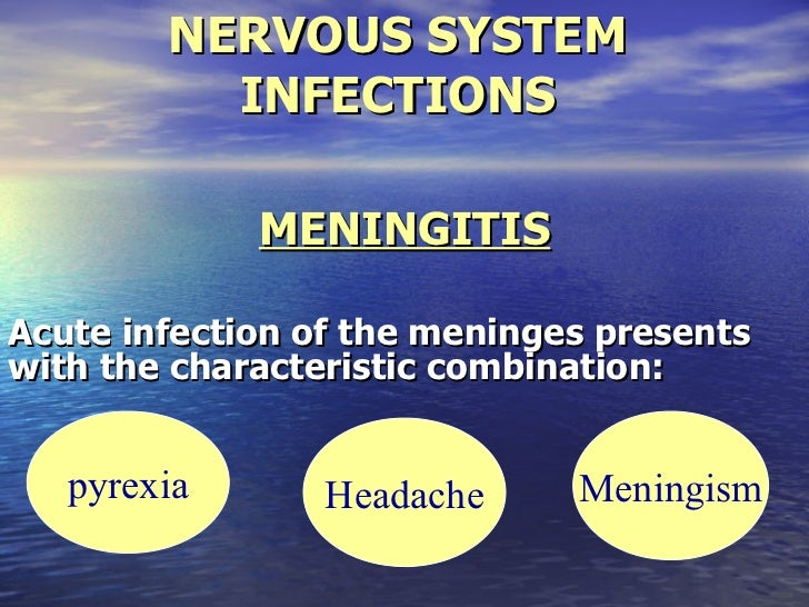 NERVOUS SYSTEM INFECTIONS MENINGITIS Acute infection of the meninges presents with the characteristic combination: pyrexia...