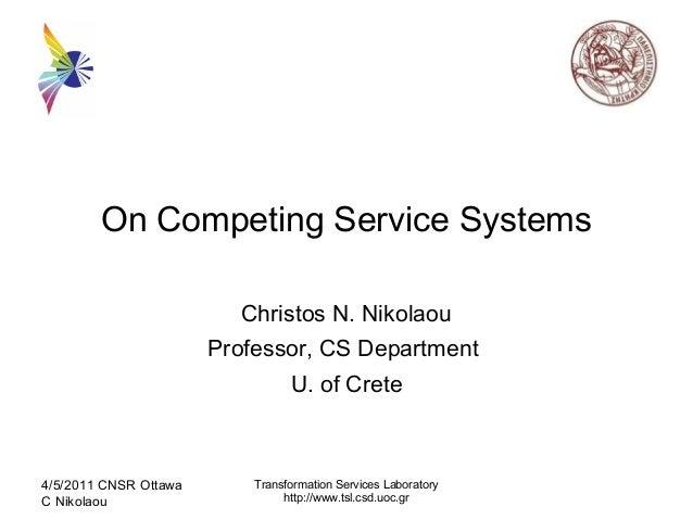 On Competing Service Systems Christos N. Nikolaou Professor, CS Department U. of Crete 4/5/2011 CNSR Ottawa C Nikolaou Tra...
