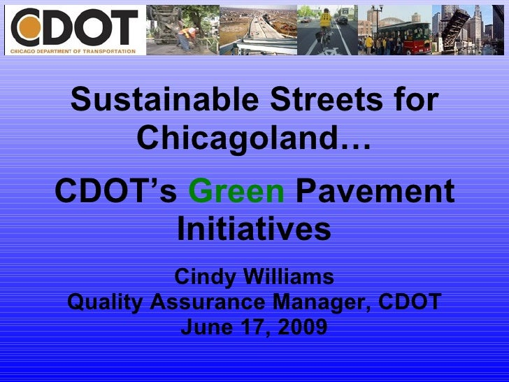 Sustainable Streets for Chicagoland… CDOT's  Green  Pavement Initiatives Cindy Williams Quality Assurance Manager, CDOT Ju...