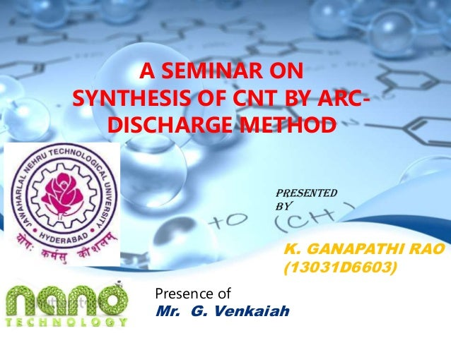 A SEMINAR ON SYNTHESIS OF CNT BY ARC- DISCHARGE METHOD K. GANAPATHI RAO (13031D6603) Presented By Presence of Mr. G. Venka...