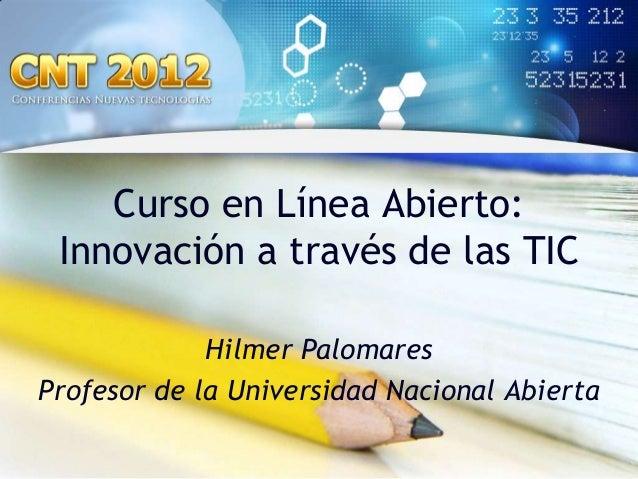 Curso en Línea Abierto: Innovación a través de las TIC             Hilmer PalomaresProfesor de la Universidad Nacional Abi...