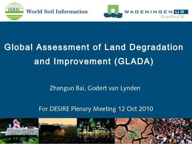 Global Assessment of Land Degradation and Improvement (GLADA) Zhanguo Bai, Godert van Lynden For DESIRE Plenary Meeting 12...