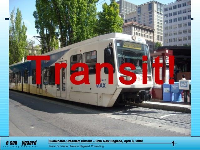 Sustainable Urbanism Summit – CNU New England, April 3, 2009 Jason Schrieber, NelsonNygaard Consulting 1 Transit!