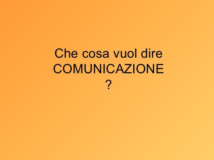Che cosa vuol dire COMUNICAZIONE ?