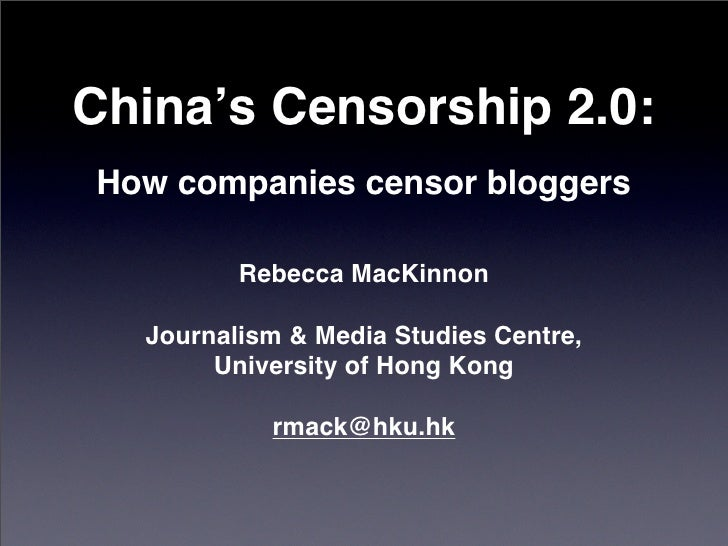China's Censorship 2.0: How companies censor bloggers           Rebecca MacKinnon    Journalism & Media Studies Centre,   ...
