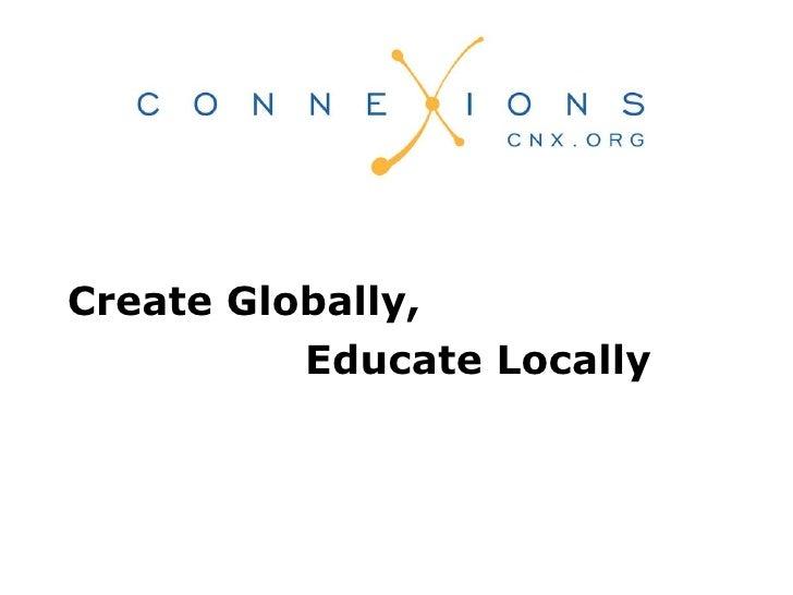 <ul><li>Create Globally,  </li></ul><ul><li>Educate Locally </li></ul>