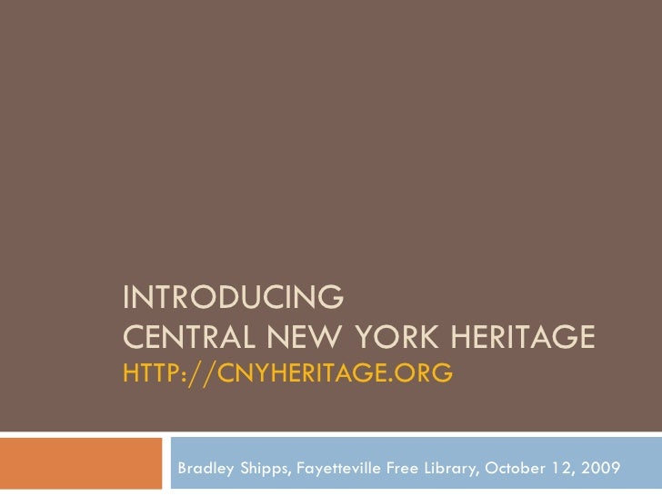 INTRODUCING  CENTRAL NEW YORK HERITAGE HTTP://CNYHERITAGE.ORG Bradley Shipps, Fayetteville Free Library, October 12, 2009
