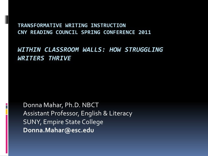 Transformative Writing InstructionCNY Reading Council Spring Conference 2011Within Classroom Walls: How Struggling Writers...