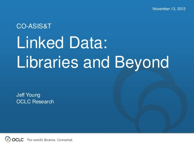 November 13, 2012CO-ASIS&TLinked Data:Libraries and BeyondJeff YoungOCLC Research   The world's libraries. Connected.