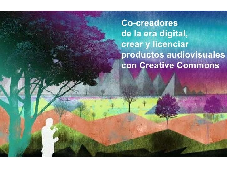 Co-creadores  de la era digital,  crear y licenciar  productos audiovisuales  con Creative Commons