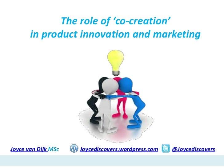 The role of 'co-creation'       in product innovation and marketingJoyce van Dijk MSc   Joycediscovers.wordpress.com   @Jo...