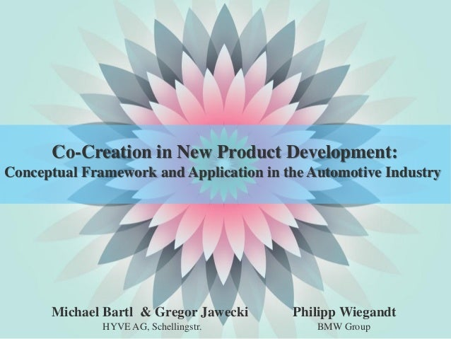 Co-Creation in New Product Development:Conceptual Framework and Application in the Automotive Industry      Michael Bartl ...