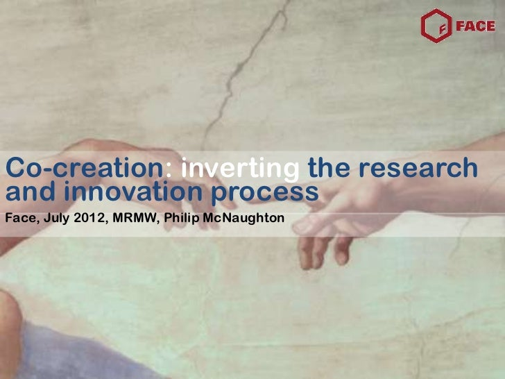Co-creation: inverting the researchand innovation processFace, July 2012, MRMW, Philip McNaughton