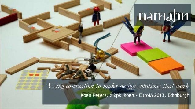 Using Co-creation to Make Design Solutions that Work (EuroIA 2013, Edinburgh)