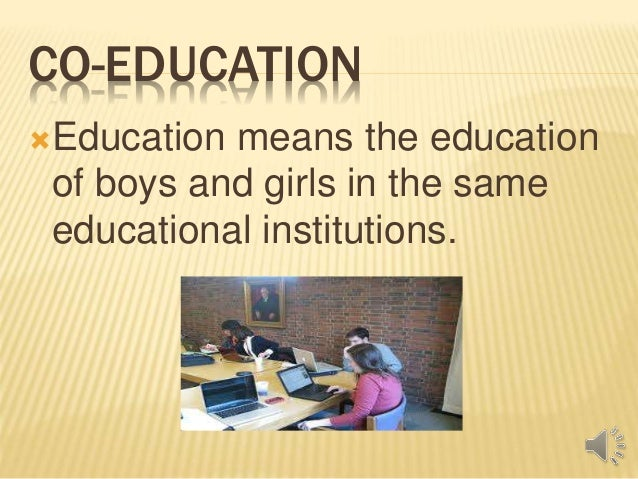 an essay on co-education Coeducation is an educational system in which students of both sexes attend classes together coeducation is the recent system of education where girls sit and study along with boys in same classes and in a common college.