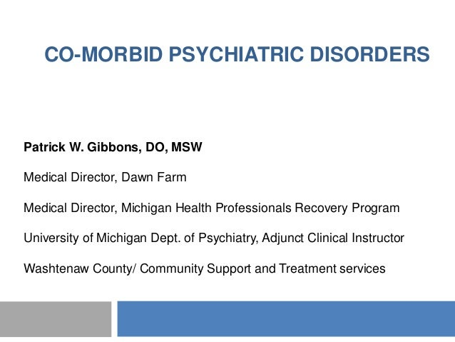 CO-MORBID PSYCHIATRIC DISORDERSPatrick W. Gibbons, DO, MSWMedical Director, Dawn FarmMedical Director, Michigan Health Pro...