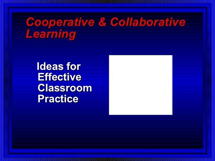 Cooperative & Collaborative Learning <ul><li>Ideas for Effective Classroom Practice </li></ul>