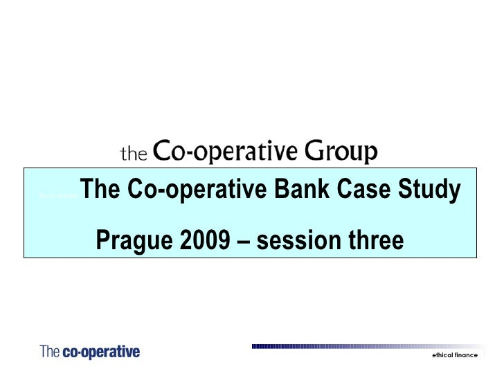 The Co-operative  The Co-operative Bank Case Study Prague 2009 – session three ethical finance