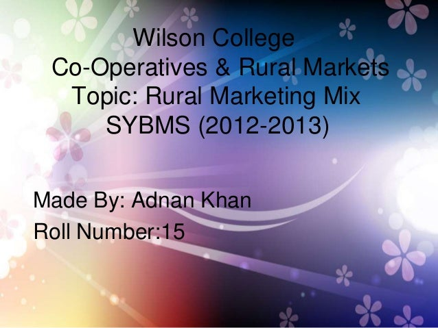 Wilson CollegeCo-Operatives & Rural MarketsTopic: Rural Marketing MixSYBMS (2012-2013)Made By: Adnan KhanRoll Number:15