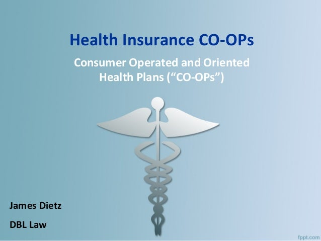 """Health Insurance CO-OPs Consumer Operated and Oriented Health Plans (""""CO-OPs"""") James Dietz DBL Law"""