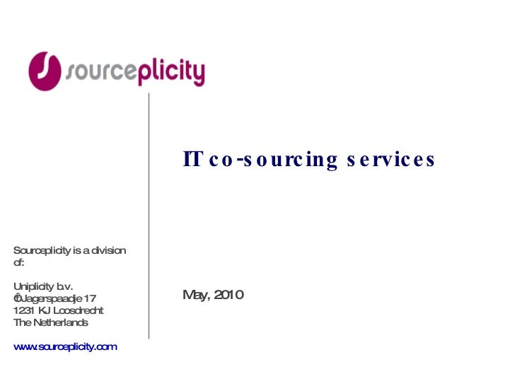 IT co-sourcing services May, 2010 Sourceplicity is a division of: Uniplicity b.v. ' t Jagerspaadje 17 1231 KJ Loosdrecht T...