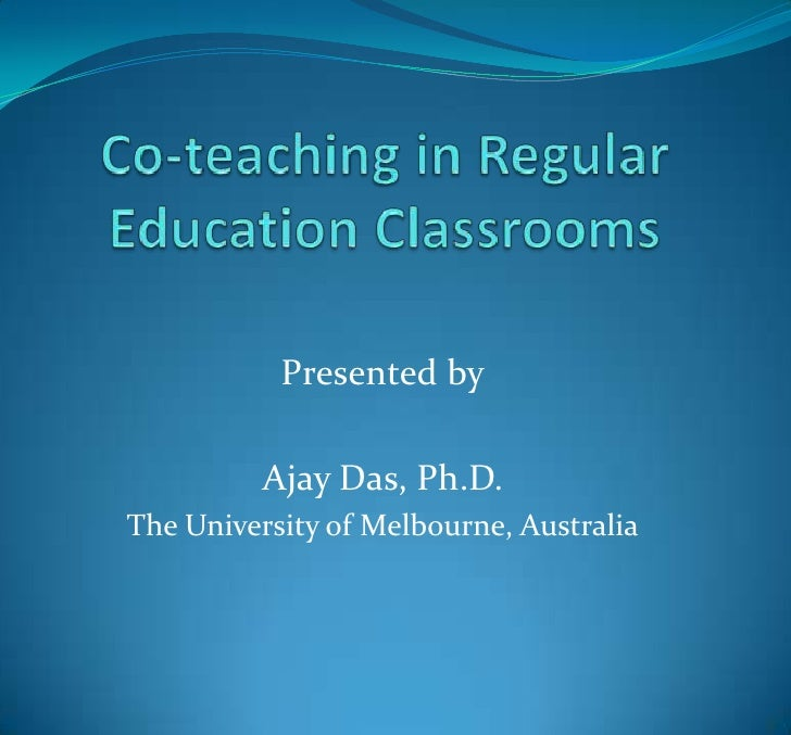 Co-teaching in Regular Education Classrooms<br />Presented by<br />Ajay Das, Ph.D.<br />The University of Melbourne, Austr...